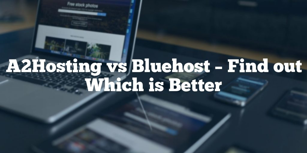 A2Hosting vs Bluehost – Find out Which is Better