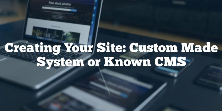 Creating Your Site: Custom Made System or Known CMS