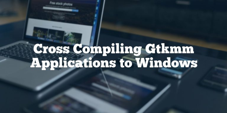 Cross Compiling Gtkmm Applications to Windows