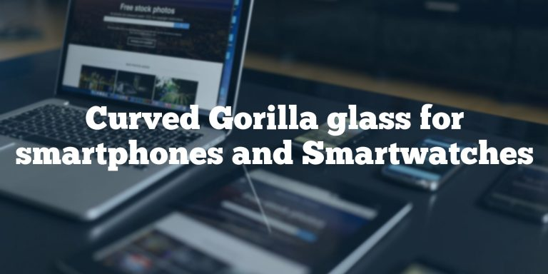 Curved Gorilla glass for smartphones and Smartwatches